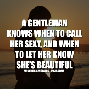 A Gentleman Knows When To Call Her Sexy, And When To Let Her Know She's Beautiful