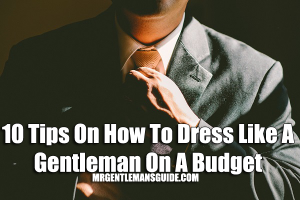 10 Tips On How To Dress Like A Gentleman On A Budget