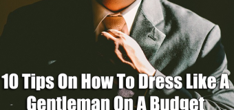 10 Tips On How To Dress Like A Gentleman On A Budget