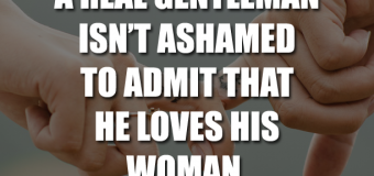 A Real Gentleman Isn't Ashamed To Admit That He Loves His Woman