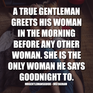 A TRUE GENTLEMAN GREETS HIS WOMAN IN THE MORNING BEFORE ANY OTHER WOMAN. SHE IS THE ONLY WOMAN HE SAYS GOODNIGHT TO.