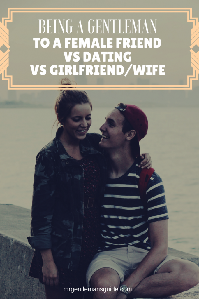 Being A Gentleman to a female friend vs dating vs girlfriend