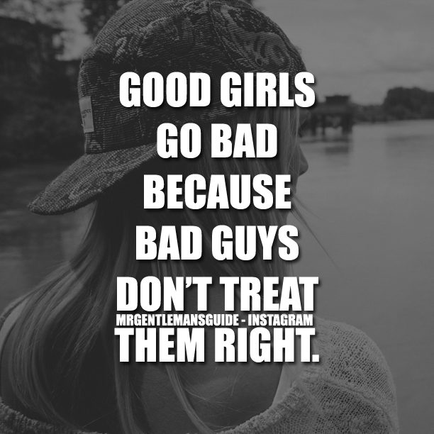Good Girls Go Bad Because Bad Guys Don't Treat Them Right