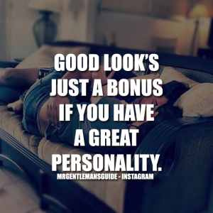 GOOD LOOK'S JUST A BONUS IF YOU HAVE A GREAT PERSONALITY