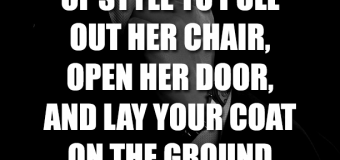It's Never Out Of Style To Pull Out Her Chair, Open Her Door, And Lay Your Coat On The Grounded For Her