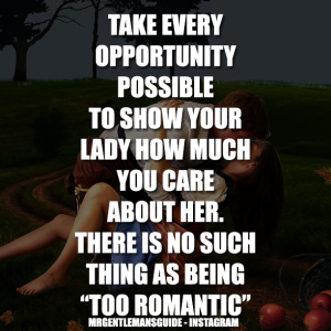 """TAKE EVERY OPPORTUNITY POSSIBLE TO SHOW YOUR LADY HOW MUCH YOU CARE ABOUT HER. THERE IS NO SUCH THING AS BEING """"TOO ROMANTIC"""""""