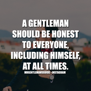A gentleman should be honest to everyone including himself at all times