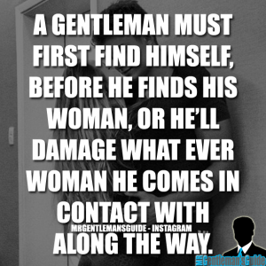 A Gentleman Must First Find Himself, Before He Finds His Woman, Or He'll Damage What Ever Woman He Comes In Contact With Along The Way