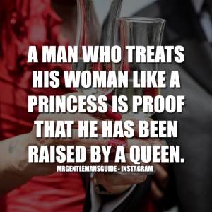 A man who treats his woman like a princess is proof that he has been raised by a queen