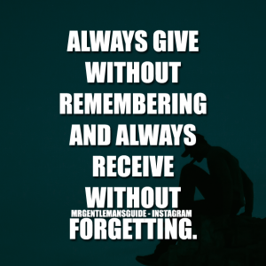 Always Give Without Remembering And Always Receive Without Forgetting