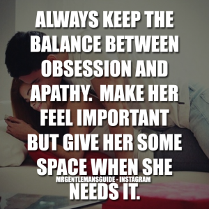 ALWAYS KEEP THE BALANCE BETWEEN OBSESSION AND APATHY. MAKE HER FEEL IMPORTANT BUT GIVE HER SOME SPACE WHEN SHE NEEDS IT