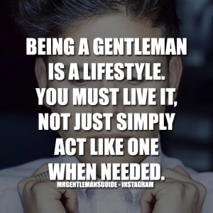Being A Gentleman Is A Lifestyle. You Must Live It, Not Just Simply Act Like One When Needed.