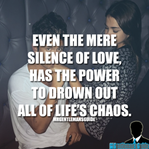 Even the mere silence of love, has the power to drown out all of life's chaos.