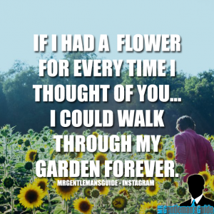 If I had a flower for every time I thought of you… I could walk through my garden forever.