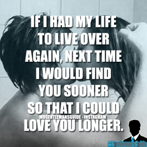 If I had my life to live over again… next time I would find you sooner so that I could love you longer.