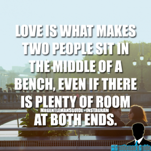 Love is what makes two people sit in the middle of a bench, even if there is plenty of room at both ends.