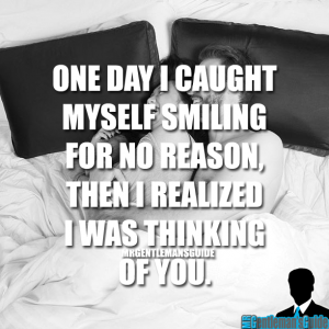One day I caught myself smiling for no reason, then I realized I was thinking of you.