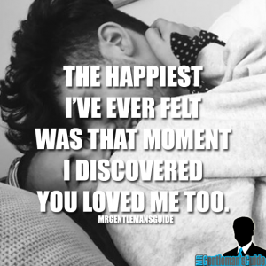 The happiest I've ever felt was that moment I discovered you loved me too.