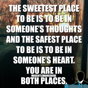 The sweetest place to be is to be in someone's thoughts and the safest place to be is to be in someone's heart. You are in both places.
