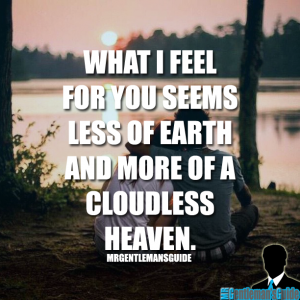 What I feel for you seems less of earth and more of a cloudless heaven.