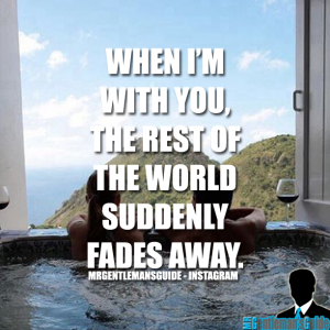 When I'm with you, the rest of the world suddenly fades away.