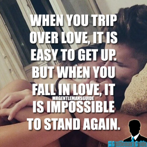 When you trip over love, it is easy to get up. But when you fall in love, it is impossible to stand again.