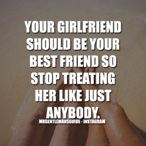 YOUR GIRLFRIEND SHOULD BE YOUR BEST FRIEND SO STOP TREATING HER LIKE JUST ANYBODY
