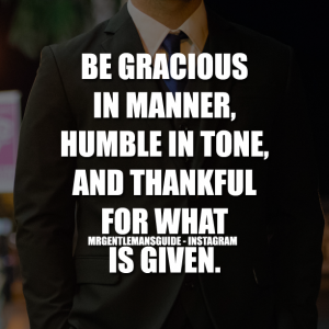 Gentleman Quotes - Be Gracious In Manner, Humble In Tone, And Thankful For What Is Given.