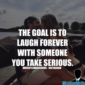 The goal is to laugh forever with someone you take serious