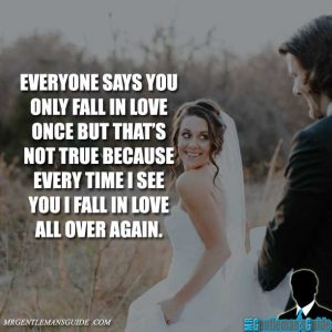 Everyone says you only fall in love once but that's not true because every time I see you I fall in love all over again.