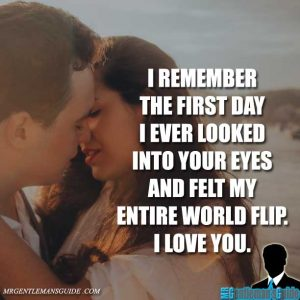 I remember the first day I ever looked into your eyes and felt my entire world flip. I love you