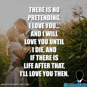 There is no pretending, I love you... and I will love you until I die, and if there is life after that, I'll love you then.