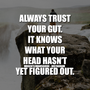 Always trust your gut. It knows what your head hasn't yet figured out