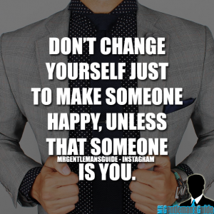 Self esteem quotes - Don't change yourself just to make someone happy, unless that someone is you.
