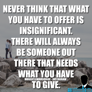 Self Worth Quotes - Never think that what you have to offer is insignificant. There will always be someone out there that needs what you have to give