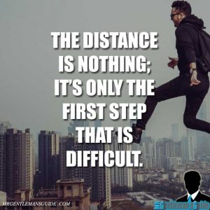 """The distance is nothing; it's only the first step that is difficult."""