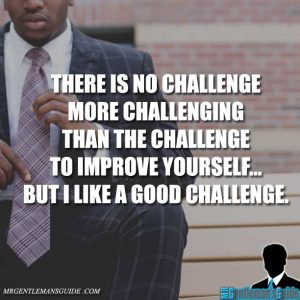 Self-improvement quotes: there is no challenge more challenging than the challenge to improve yourself but I like a good challenge.