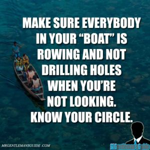 Make sure everybody in your boat is rowing and not drilling holes when you're not looking. Know your circle.