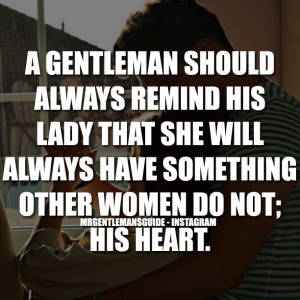 A gentleman should always remind his lady that she will always have something other women do not; his heart.