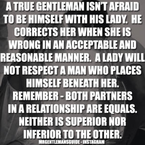 A true gentleman isn't afraid to be himself with his lady. He corrects her when she is wrong in an acceptable and reasonable manner. A lady will not respect a man who places himself beneath her. Remember – both partners in a relationship are equals. Neither is superior nor inferior to the other.