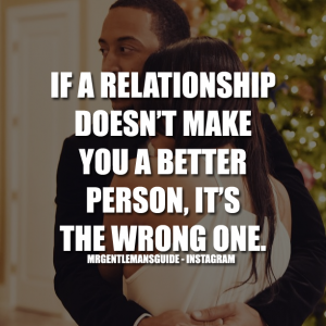 If a relationship doesn't make you a better person, it's the wrong one.