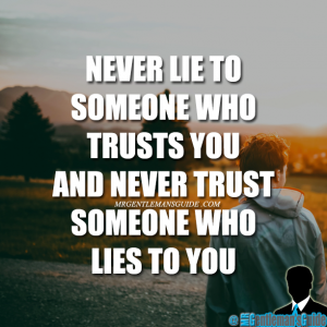 Never lie to someone who trusts you and never trust someone who lies to you.