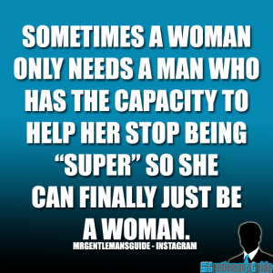 "Sometimes a woman only needs a man who has the capacity to help her stop being ""super"" so she can finally just be a woman."