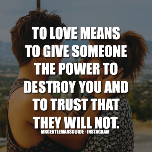 To love means to give someone the power to destroy you and to trust that they will not.