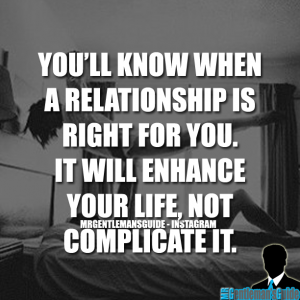 You'll know when a relationship is right for you, it will enhance your life, not complicate it.