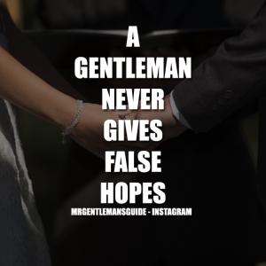 A GENTLEMAN NEVER GIVES FALSE HOPES