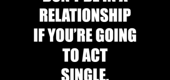 Don't Be In A Relationship If You're Going To Act Single