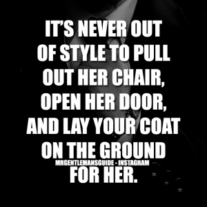 IT'S NEVER OUT OF STYLE TO PULL OUT HER CHAIR, OPEN HER DOOR, AND LAY YOUR COAT ON THE GROUND FOR HER.