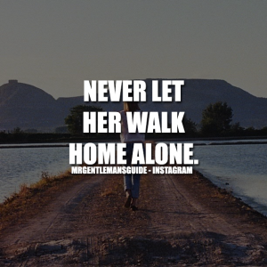 NEVER LET HER WALK HOME ALONE