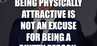 Being Physically Attractive Is Not An Excuse For Being A Shitty Person